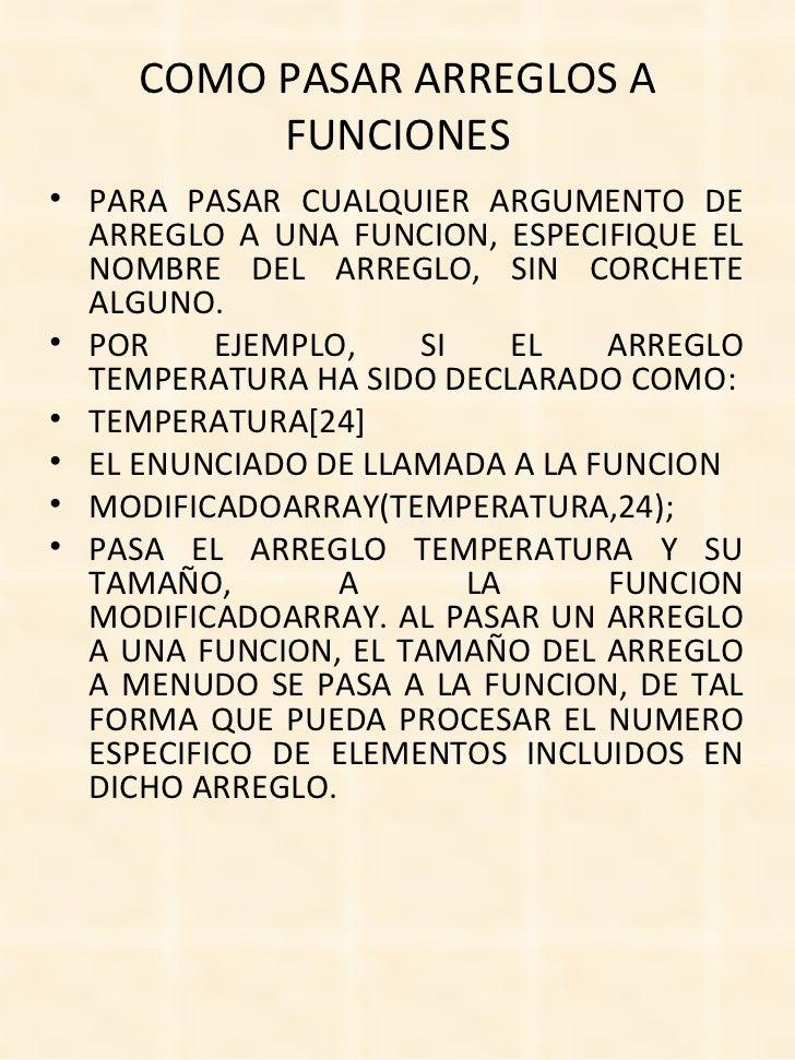 COMO PASAR ARREGLOS A FUNCIONES <ul><li>PARA PASAR CUALQUIER ARGUMENTO DE ARREGLO A UNA FUNCION, ESPECIFIQUE EL NOMBRE DEL...