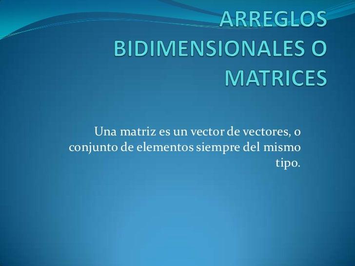 Una matriz es un vector de vectores, oconjunto de elementos siempre del mismo                                     tipo.