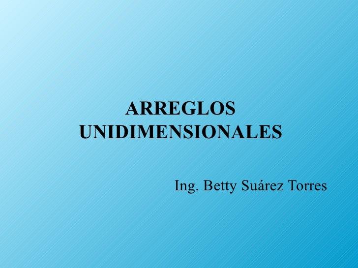 ARREGLOS UNIDIMENSIONALES Ing. Betty Suárez Torres