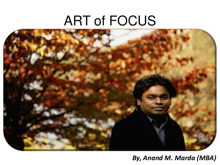 ART of FOCUS        By, Anand M. Marda (MBA)