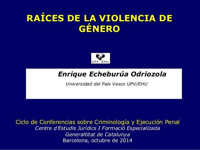 RAÍCES DE LA VIOLENCIA DE GÉNEROEnrique Echeburúa OdriozolaUniversidad del País Vasco UPV/EHUCiclo de Conferencias sobre C...