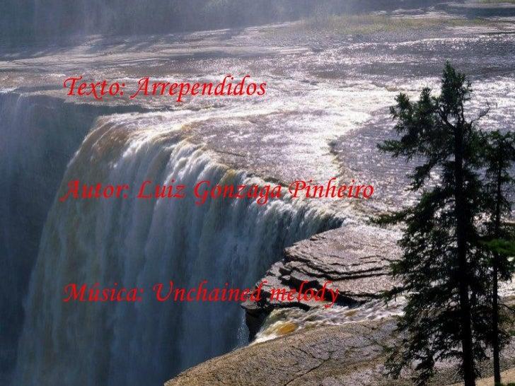 Texto: Arrependidos Autor: Luiz Gonzaga Pinheiro Música: Unchained melody