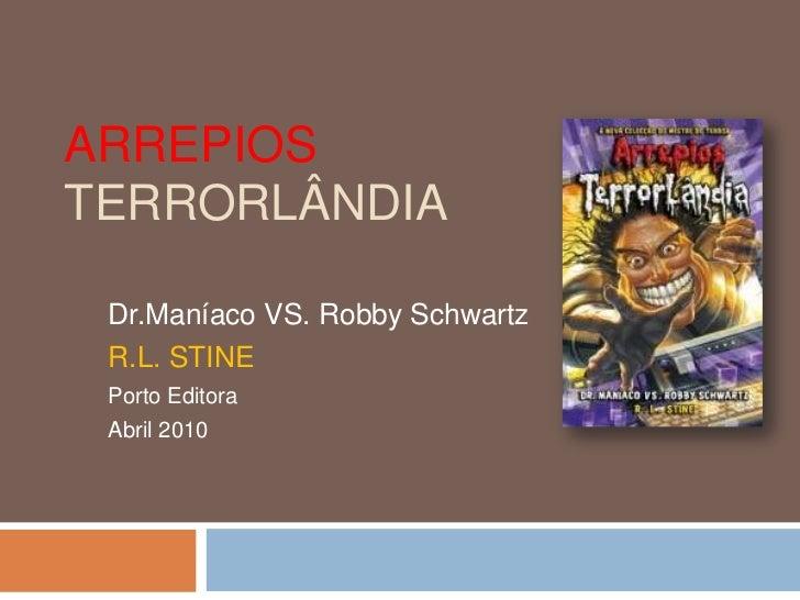 Arrepios Terrorlândia<br />Dr.Maníaco VS. Robby Schwartz<br />R.L. STINE<br />Porto Editora<br />Abril 2010<br />
