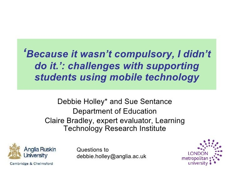 ' Because it wasn't compulsory, I didn't do it.': challenges with supporting students using mobile technology Debbie Holle...