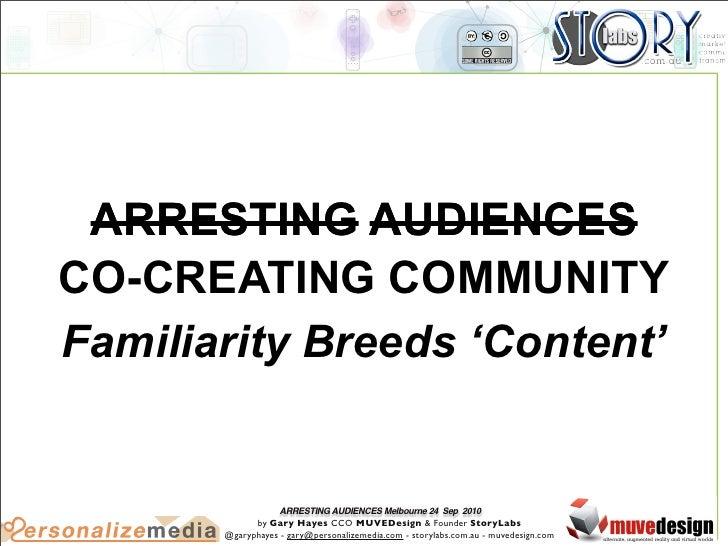ARRESTING AUDIENCES CO-CREATING COMMUNITY Familiarity Breeds 'Content'                      ARRESTING AUDIENCES Melbourne ...