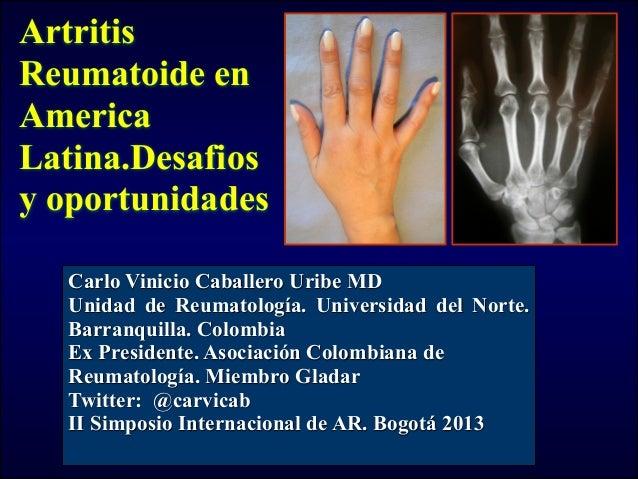 ArtritisReumatoide enAmericaLatina.Desafiosy oportunidadesCarlo Vinicio Caballero Uribe MDUnidad de Reumatología. Universi...