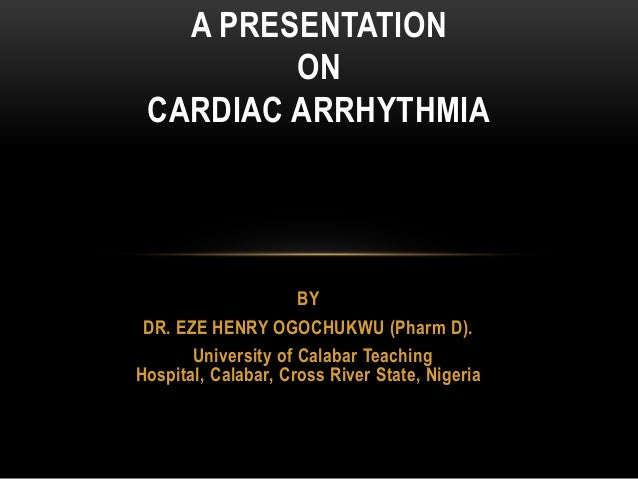 A PRESENTATION ON CARDIAC ARRHYTHMIA  BY DR. EZE HENRY OGOCHUKWU (Pharm D). University of Calabar Teaching Hospital, Calab...
