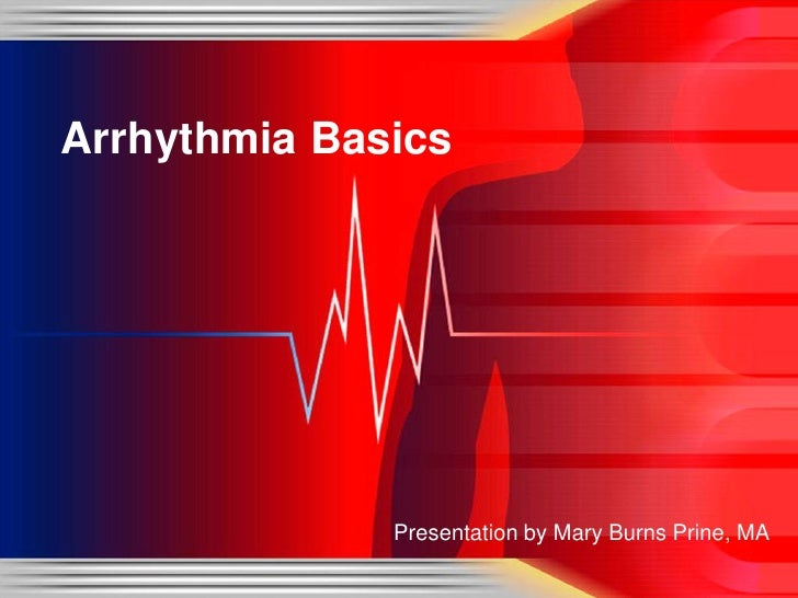 Arrhythmia Basics              Presentation by Mary Burns Prine, MA