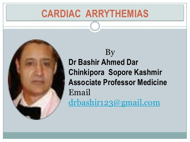 CARDIAC ARRYTHEMIAS By Dr Bashir Ahmed Dar Chinkipora Sopore Kashmir Associate Professor Medicine Email drbashir123@gmail....