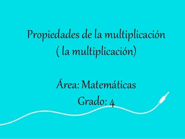 Propiedades de la multiplicación ( la multiplicación) Área: Matemáticas Grado: 4
