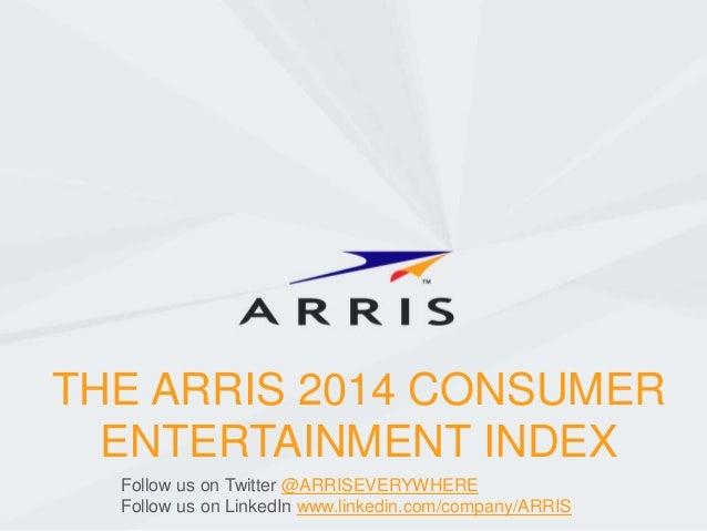 THE ARRIS 2014 CONSUMER ENTERTAINMENT INDEX Follow us on Twitter @ARRISEVERYWHERE Follow us on LinkedIn www.linkedin.com/c...