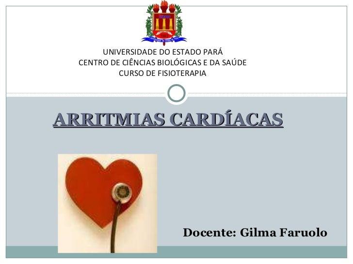 ARRITMIAS CARDÍACAS Docente: Gilma Faruolo UNIVERSIDADE DO ESTADO PARÁ CENTRO DE CIÊNCIAS BIOLÓGICAS E DA SAÚDE CURSO DE F...