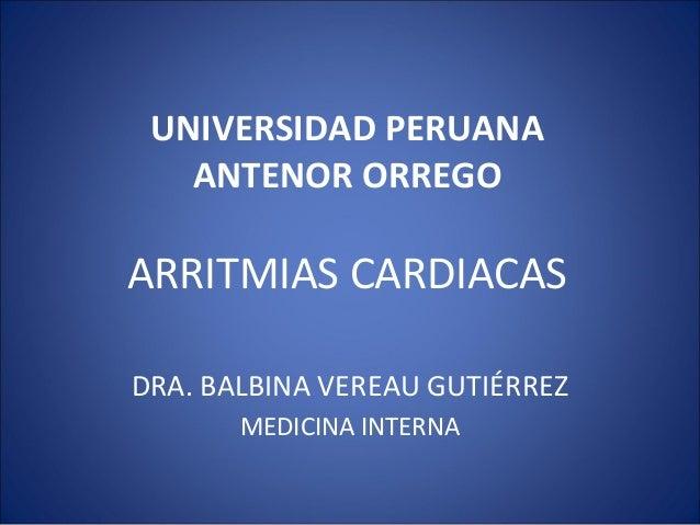 UNIVERSIDAD PERUANA ANTENOR ORREGO ARRITMIAS CARDIACAS DRA. BALBINA VEREAU GUTIÉRREZ MEDICINA INTERNA