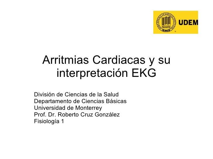 Arritmias Cardiacas y su interpretación EKG División de Ciencias de la Salud Departamento de Ciencias Básicas Universidad ...