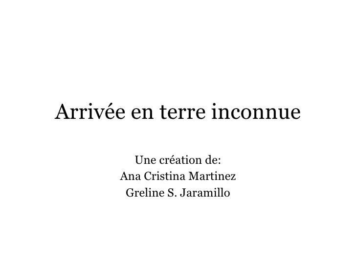 Arrivée en terre inconnue Une création de: Ana Cristina Martinez Greline S. Jaramillo
