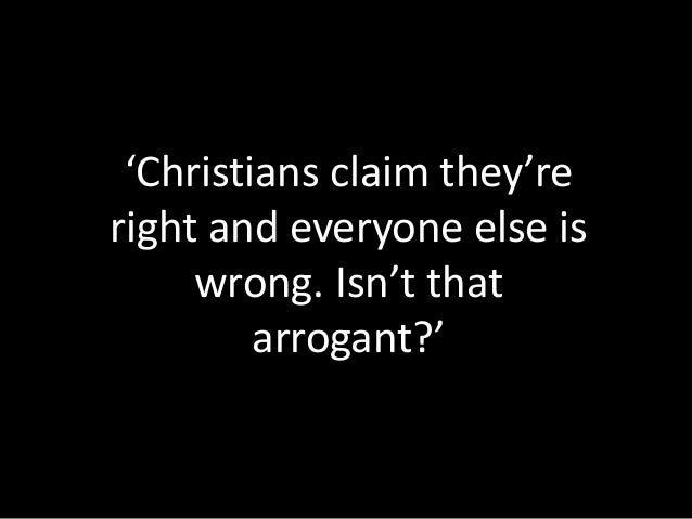 'Christians claim they're right and everyone else is wrong. Isn't that arrogant?'