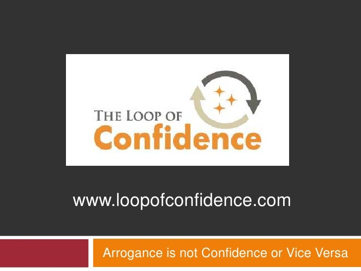 Arrogance is not Confidence or Vice Versa<br />www.loopofconfidence.com<br />