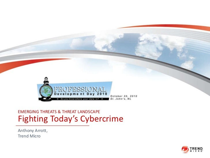 EMERGING THREATS & THREAT LANDSCAPE Fighting Today's Cybercrime Anthony Arrott, Trend Micro
