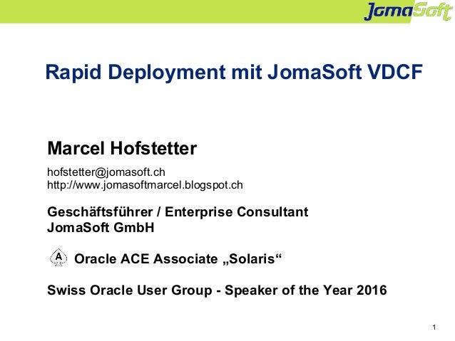 1 Rapid Deployment mit JomaSoft VDCF Marcel Hofstetter hofstetter@jomasoft.ch http://www.jomasoftmarcel.blogspot.ch Geschä...