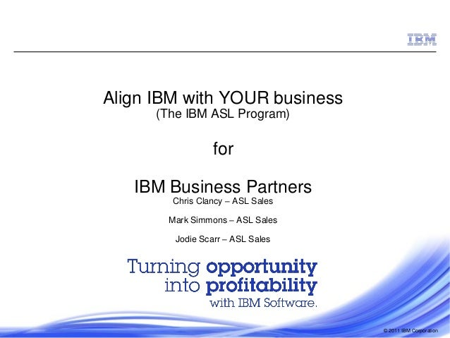 Align IBM with YOUR business (The IBM ASL Program)  for  IBM Business Partners Chris Clancy – ASL Sales  Mark Simmons – AS...