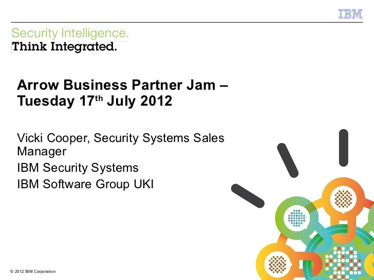 IBM Security Systems   Arrow Business Partner Jam –   Tuesday 17th July 2012   Vicki Cooper, Security Systems Sales   Mana...