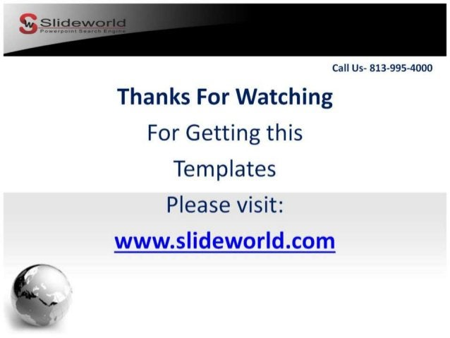 Call Us- 813-995-4000  Thanks For Watching For Getting this Templates  Please visit:  www. slideworld. com