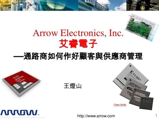 Arrow Electronics, Inc.       艾睿電子—通路商如何作好顧客與供應商管理         王燈山             http://www.arrow.com   1