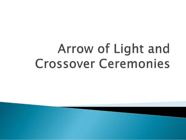 Arrow of Light ceremony: Celebrates the achievement of Arrow of Light award Crossover ceremony: Celebrates a Scout crossin...