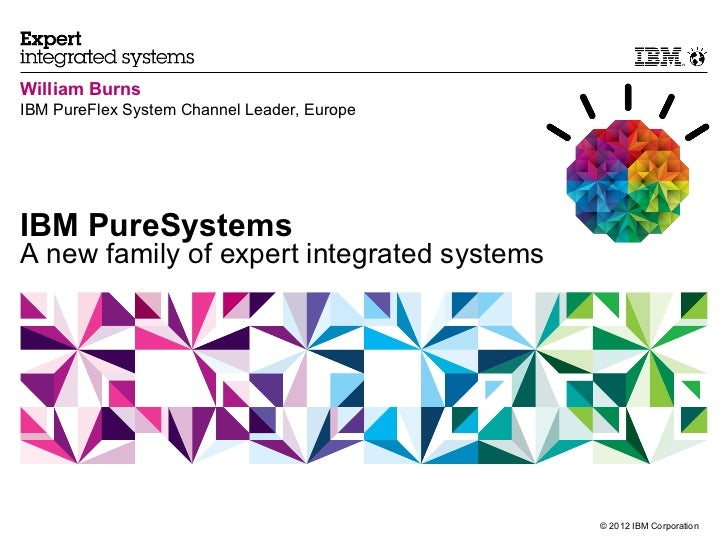 William BurnsIBM PureFlex System Channel Leader, EuropeIBM PureSystemsA new family of expert integrated systems           ...