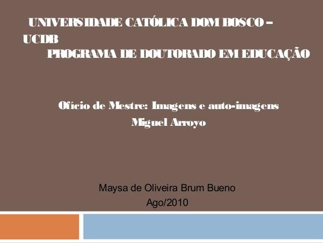 UNIVERSIDADE CATÓLICA DOMBOSCO– UCDB PROGRAMA DE DOUTORADOEMEDUCAÇÃO Ofício de Mestre: Imagens e auto-imagens Miguel Arroy...