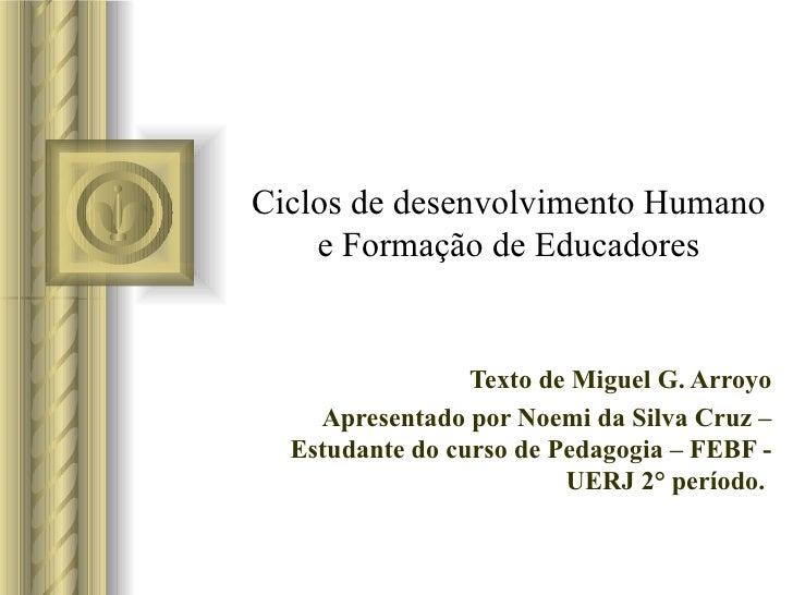Ciclos de desenvolvimento Humano e Formação de Educadores Texto de Miguel G. Arroyo Apresentado por Noemi da Silva Cruz – ...