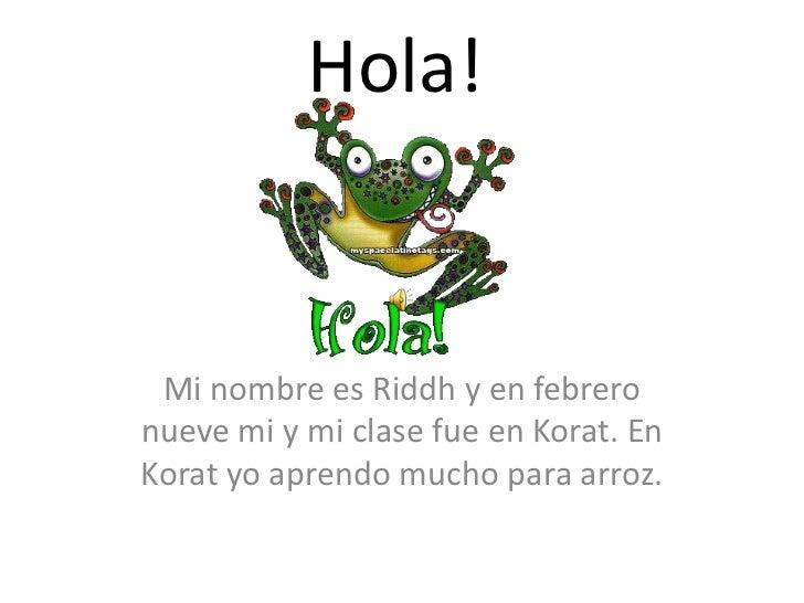 Hola!<br />Mi nombreesRiddh y en febreronueve mi y mi clasefue en Korat. En Koratyoaprendo mucho paraarroz. <br />