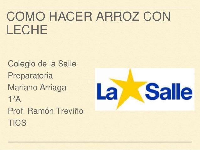 COMO HACER ARROZ CON  LECHE  Colegio de la Salle  Preparatoria  Mariano Arriaga  1ºA  Prof. Ramón Treviño  TICS