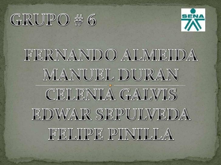 GRUPO # 6<br />FERNANDO ALMEIDA<br />MANUEL DURAN<br />CELENIA GALVIS<br />EDWAR SEPULVEDA<br />FELIPE PINILLA<br />