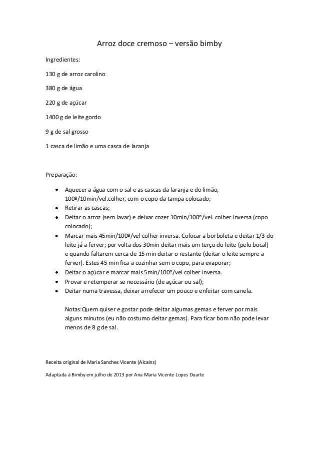 Arroz doce cremoso – versão bimby Ingredientes: 130 g de arroz carolino 380 g de água 220 g de açúcar 1400 g de leite gord...