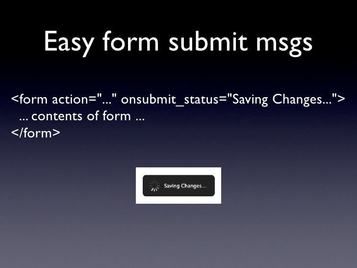 """Easy form submit msgs <form action=""""..."""" onsubmit_status=""""Saving Changes..."""">  ... contents of form ... </form>"""