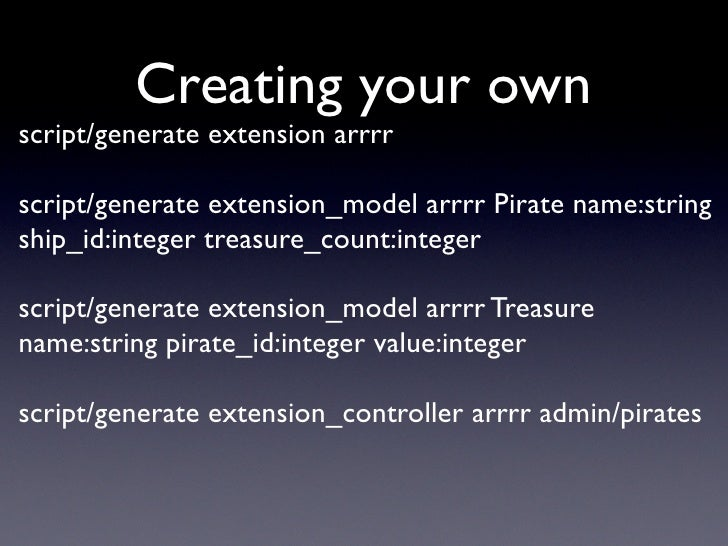 Creating your own script/generate extension arrrr  script/generate extension_model arrrr Pirate name:string ship_id:intege...