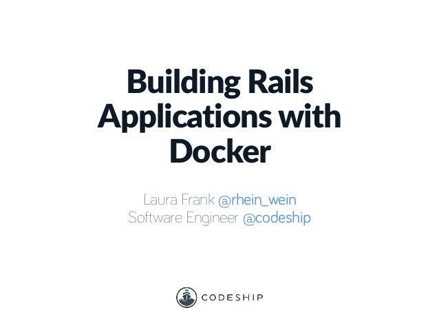 Building Rails  Applications with  Docker Laura Frank @rhein_wein Software Engineer @codeship