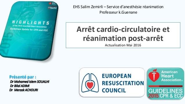 Arrêt cardio-circulatoire et réanimation post-arrêt Actualisation Mai 2016 EHS Salim Zemirli – Service d'anesthésie réanim...