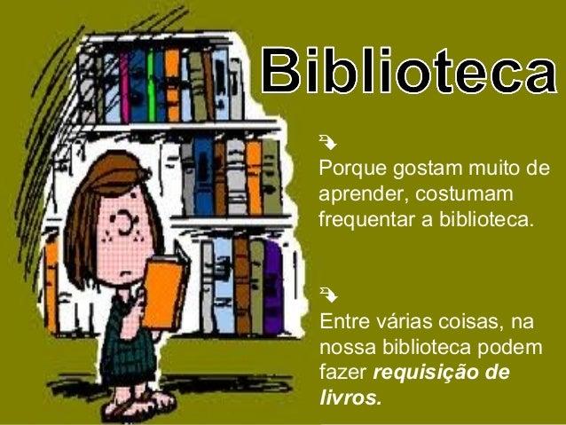 Porque gostam muito deaprender, costumamfrequentar a biblioteca.Entre várias coisas, nanossa biblioteca podemfazer requi...
