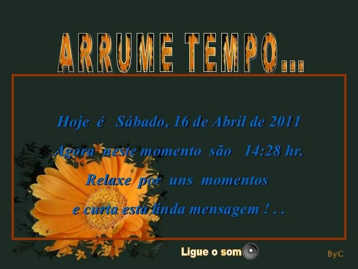 ARRUME TEMPO... Hoje  é  Sábado, 16 de Abril de 2011 Agora  neste momento  são  14:28  hr. Relaxe  por  uns  momentos  e c...