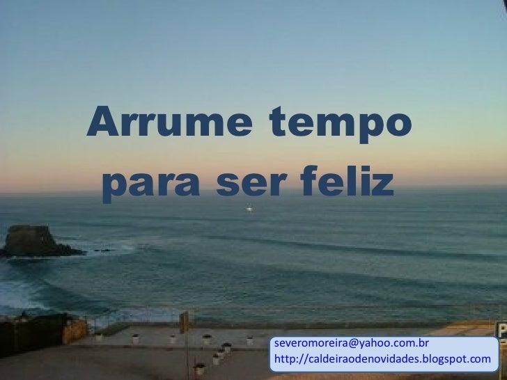 [email_address] http://caldeiraodenovidades.blogspot.com Arrume tempo para ser feliz