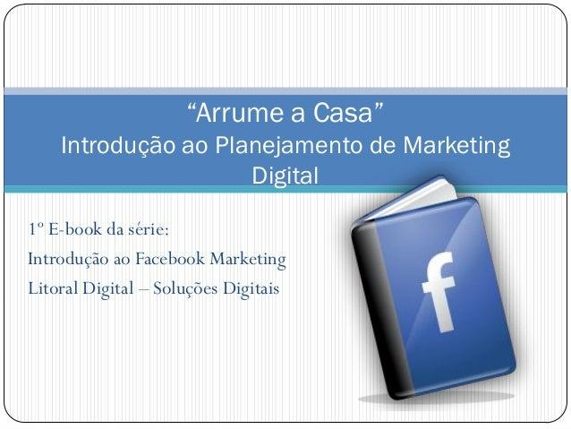 """1º E-book da série: Introdução ao Facebook Marketing Litoral Digital – Soluções Digitais """"Arrume a Casa"""" Introdução ao Pla..."""