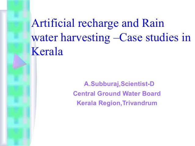 Artificial recharge and Rain water harvesting –Case studies in Kerala A.Subburaj,Scientist-D Central Ground Water Board Ke...