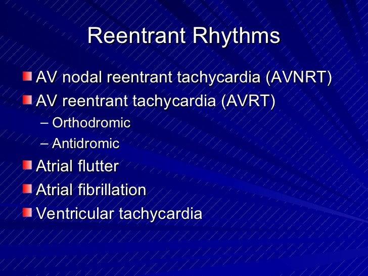 Reentrant Rhythms <ul><li>AV nodal reentrant tachycardia (AVNRT) </li></ul><ul><li>AV reentrant tachycardia (AVRT) </li></...
