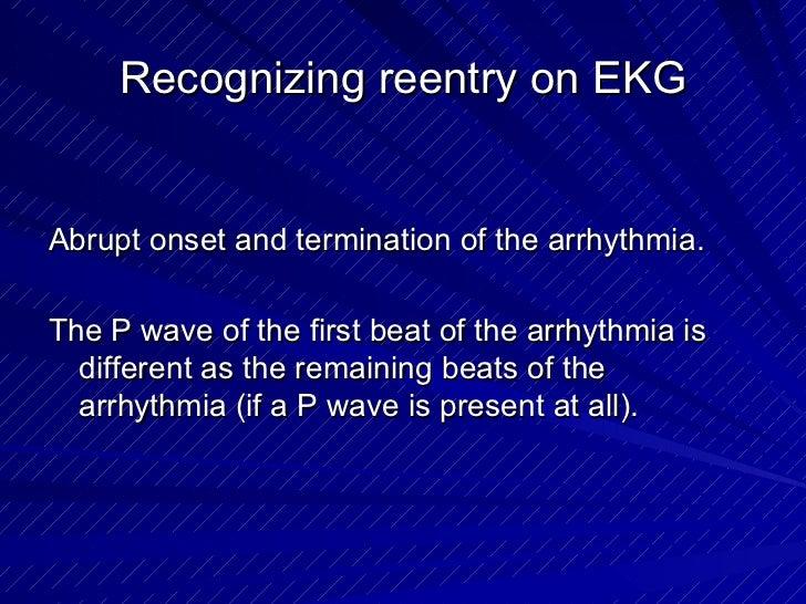 Recognizing reentry on EKG <ul><li>Abrupt onset and termination of the arrhythmia. </li></ul><ul><li>The P wave of the fir...