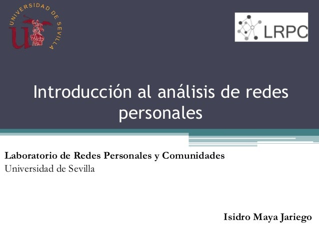 Introducción al análisis de redes personales Laboratorio de Redes Personales y Comunidades Universidad de Sevilla Isidro M...