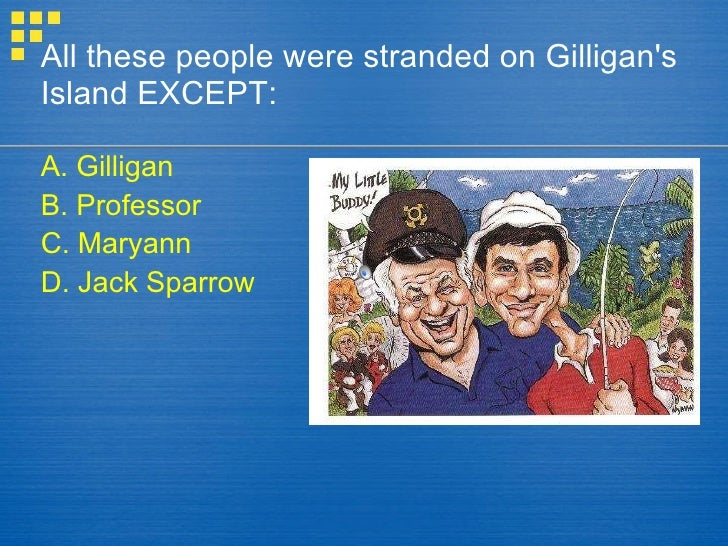 All these people were stranded on Gilligan's Island EXCEPT: A. Gilligan B. Professor C. Maryann D. Jack Sparrow