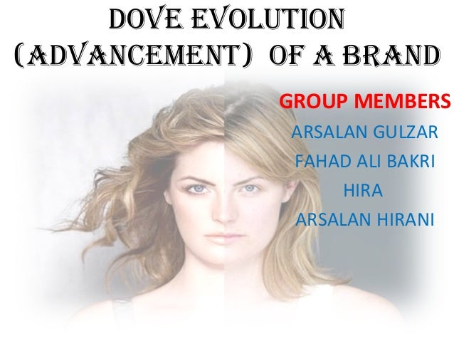 DOVE EVOLUTION (aDVaNcEmENT) OF a BRaND GROUP MEMBERS ARSALAN GULZAR FAHAD ALI BAKRI HIRA ARSALAN HIRANI