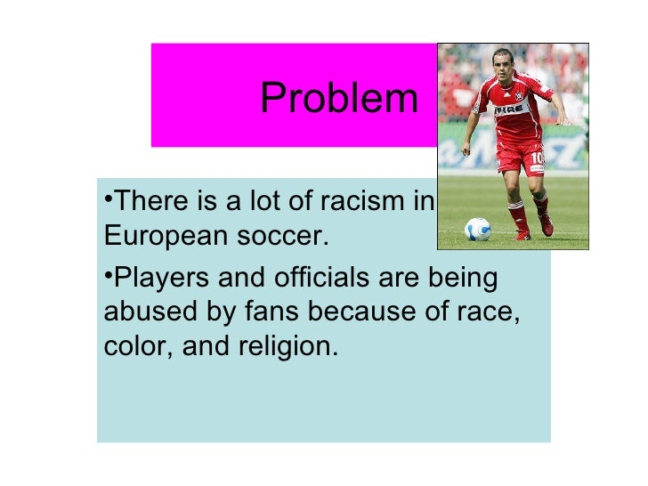 Problem  <ul><li>There is a lot of racism in European soccer. </li></ul><ul><li>Players and officials are being abused by ...